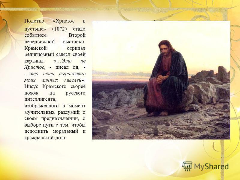 Полотно «Христос в пустыне» (1872) стало событием Второй передвижной выставки. Крамской отрицал религиозный смысл своей картины. «…Это не Христос, - писал он, - …это есть выражение моих личных мыслей». Иисус Крамского скорее похож на русского интелли
