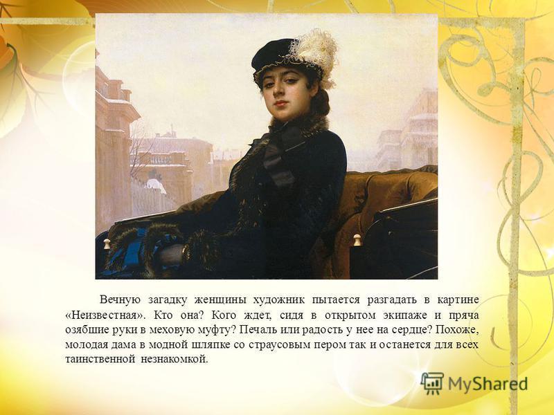 Вечную загадку женщины художник пытается разгадать в картине «Неизвестная». Кто она? Кого ждет, сидя в открытом экипаже и пряча озябшие руки в меховую муфту? Печаль или радость у нее на сердце? Похоже, молодая дама в модной шляпке со страусовым пером
