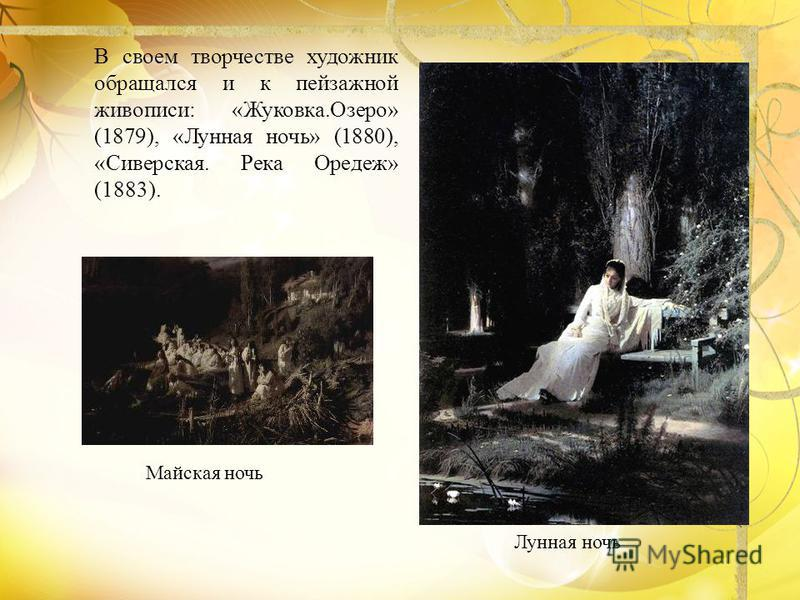 В своем творчестве художник обращался и к пейзажной живописи: «Жуковка.Озеро» (1879), «Лунная ночь» (1880), «Сиверская. Река Оредеж» (1883). Лунная ночь Майская ночь