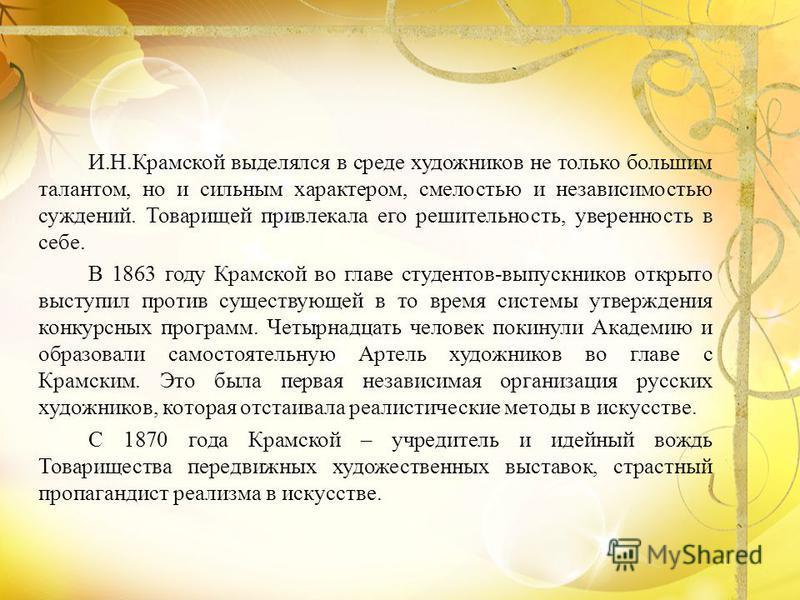 И.Н.Крамской выделялся в среде художников не только большим талантом, но и сильным характером, смелостью и независимостью суждений. Товарищей привлекала его решительность, уверенность в себе. В 1863 году Крамской во главе студентов-выпускников открыт