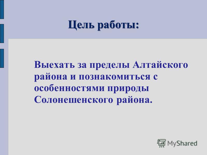 Цель работы: Выехать за пределы Алтайского района и познакомиться с особенностями природы Солонешенского района.