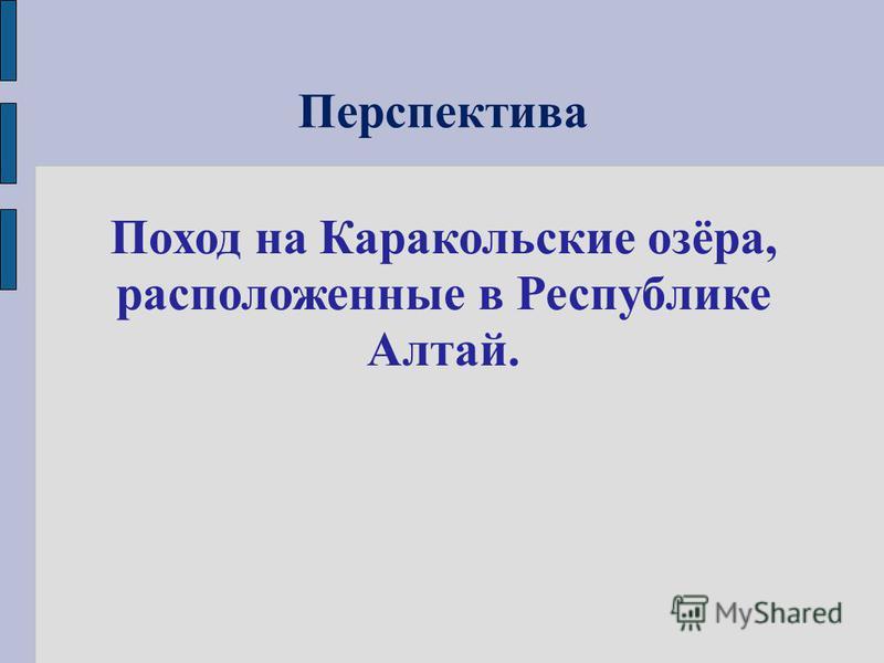 Перспектива Поход на Каракольские озёра, расположенные в Республике Алтай.