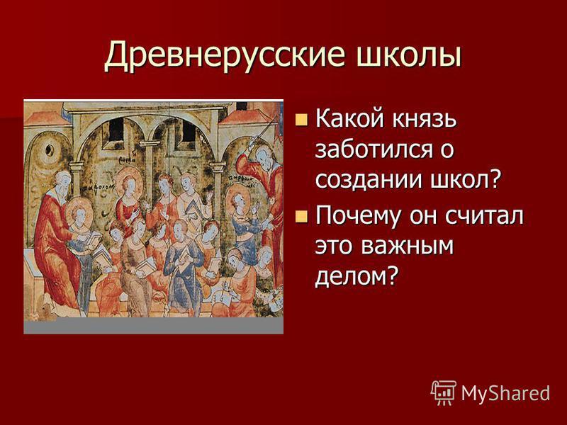 Древнерусские школы Какой князь заботился о создании школ? Какой князь заботился о создании школ? Почему он считал это важным делом? Почему он считал это важным делом?