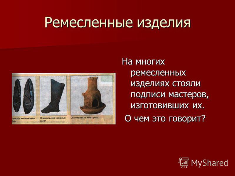 Ремесленные изделия На многих ремесленных изделиях стояли подписи мастеров, изготовивших их. О чем это говорит? О чем это говорит?