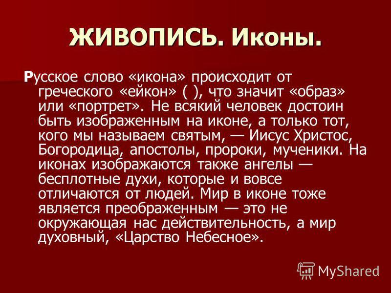 ЖИВОПИСЬ. Иконы. Русское слово «икона» происходит от греческого «ейкон» ( ), что значит «образ» или «портрет». Не всякий человек достоин быть изображенным на иконе, а только тот, кого мы называем святым, Иисус Христос, Богородица, апостолы, пророки,