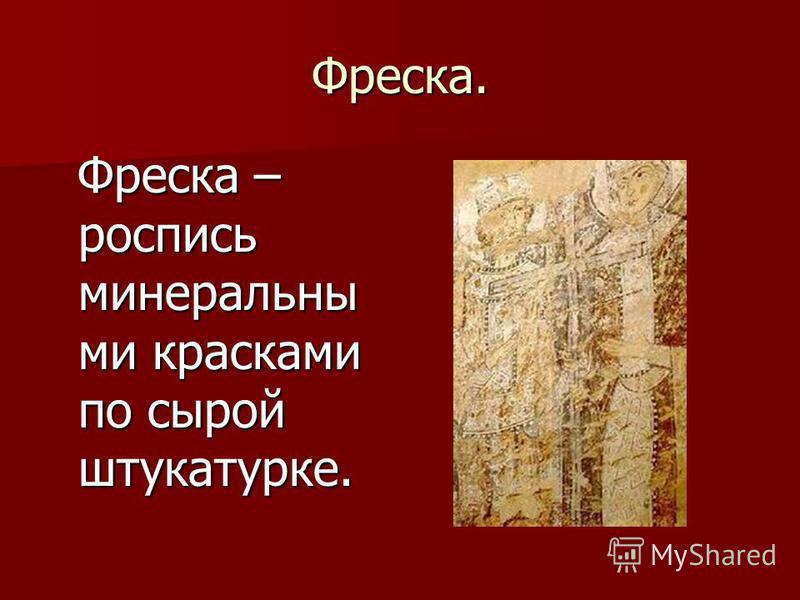 Фреска. Фреска – роспись минеральными красками по сырой штукатурке. Фреска – роспись минеральными красками по сырой штукатурке.