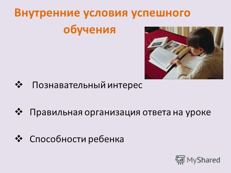 Внутренние условия успешного обучения Познавательный интерес Правильная организация ответа на уроке Способности ребенка