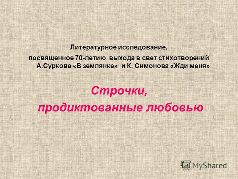 Литературное исследование, посвященное 70-летию выхода в свет стихотворений А.Суркова «В землянке» и К. Симонова «Жди меня» Строчки, продиктованные любовью