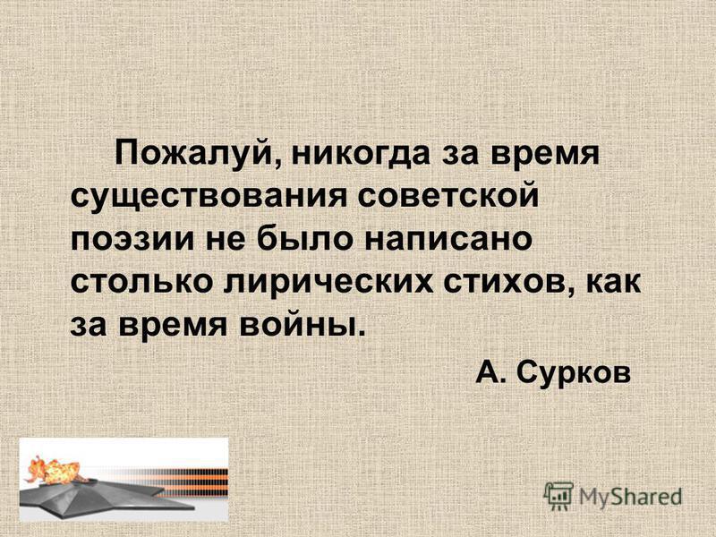 Пожалуй, никогда за время существования советской поэзии не было написано столько лирических стихов, как за время войны. А. Сурков