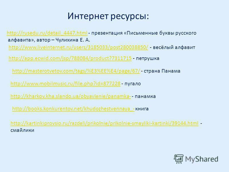 http://www.liveinternet.ru/users/3185033/post280038850/http://www.liveinternet.ru/users/3185033/post280038850/ - весёлый алфавит Интернет ресурсы: http://kartinkiprovsio.ru/razdeli/prikolnie/prikolnie-smayliki-kartinki/39144.htmlhttp://kartinkiprovsi