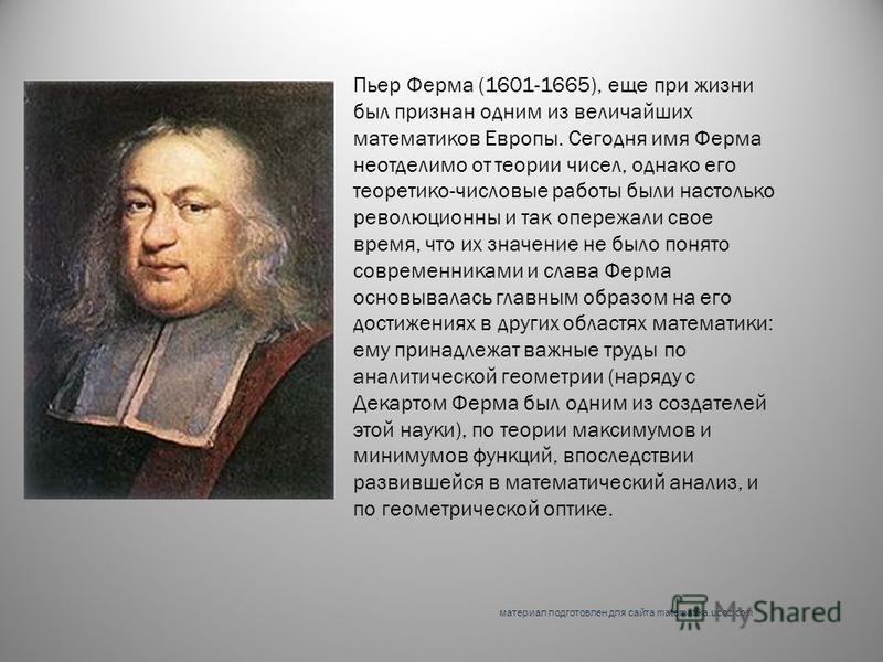 Пьер Ферма (1601-1665), еще при жизни был признан одним из величайших математиков Европы. Сегодня имя Ферма неотделимо от теории чисел, однако его теоретико-числовые работы были настолько революционны и так опережали свое время, что их значение не бы