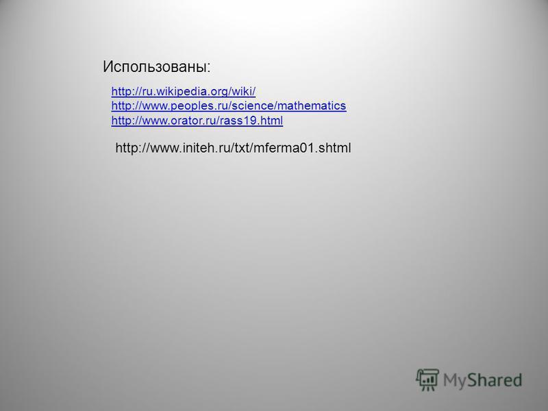 Использованы: http://ru.wikipedia.org/wiki/ http://www.peoples.ru/science/mathematics http://www.orator.ru/rass19. html http://www.initeh.ru/txt/mferma01.shtml
