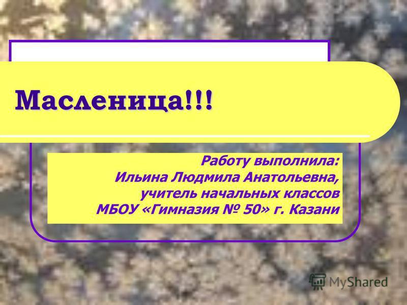Масленица!!! Работу выполнила: Ильина Людмила Анатольевна, учитель начальных классов МБОУ «Гимназия 50» г. Казани
