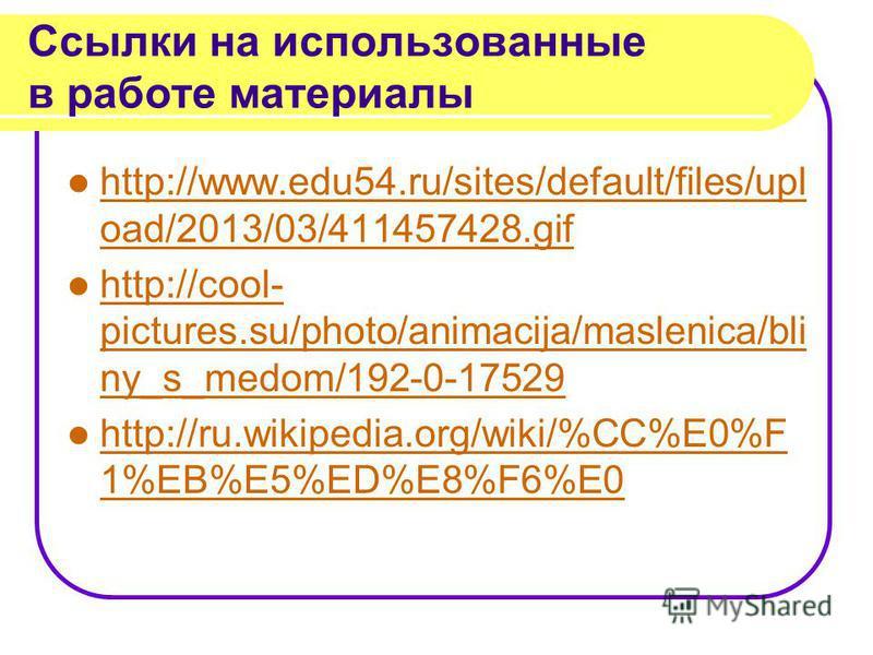 Ссылки на использованные в работе материалы http://www.edu54.ru/sites/default/files/upl oad/2013/03/411457428. gif http://www.edu54.ru/sites/default/files/upl oad/2013/03/411457428. gif http://cool- pictures.su/photo/animacija/maslenica/bli ny_s_medo