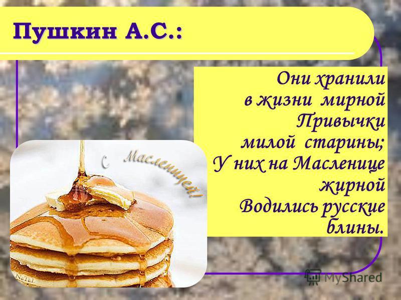 Пушкин А.С.: Они хранили в жизни мирной Привычки милой старины; У них на Масленице жирной Водились русские блины.