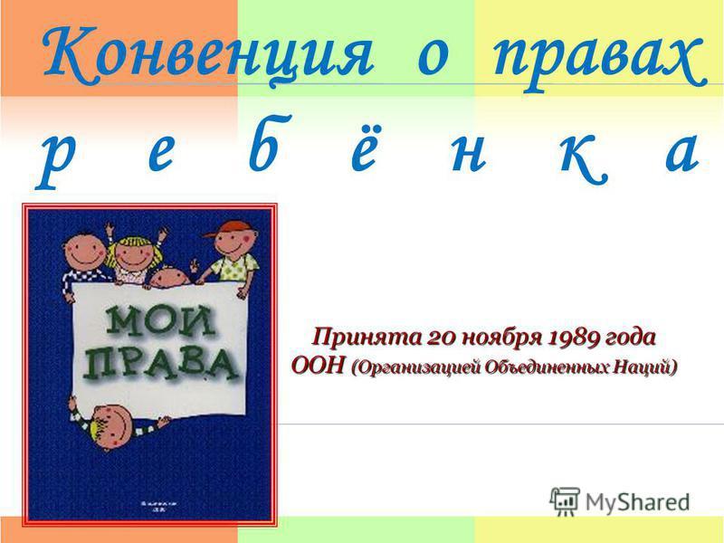 Конвенция о правах ребёнка Принята 20 ноября 1989 года ООН (Организацией Объединенных Наций)