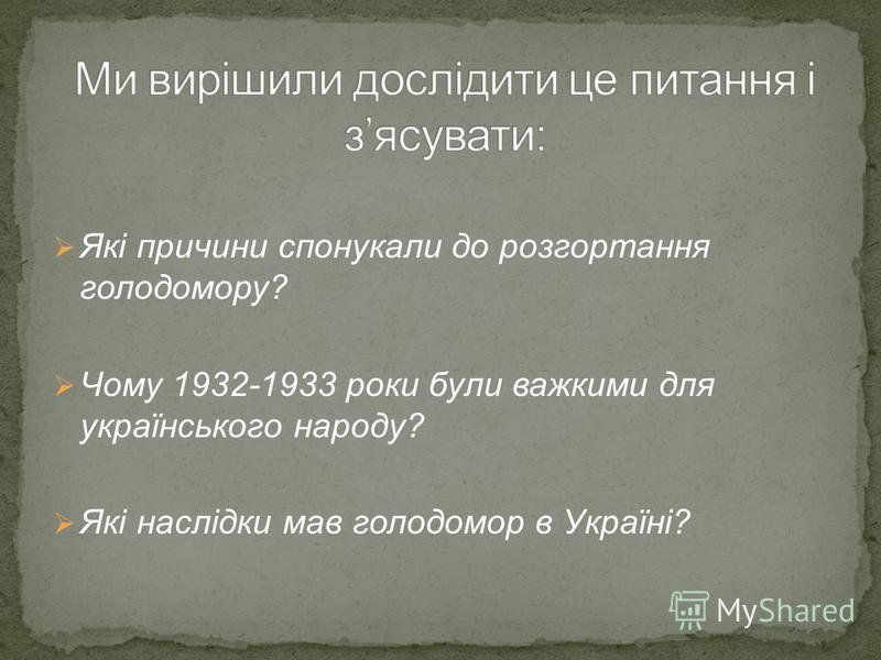 Які причини спонукали до розгортання голодомору? Чому 1932-1933 роки були важкими для українського народу? Які наслідки мав голодомор в Україні?