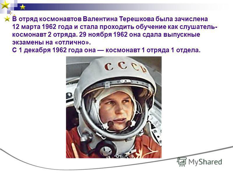 В отряд космонавтов Валентина Терешкова была зачислена 12 марта 1962 года и стала проходить обучение как слушатель- космонавт 2 отряда. 29 ноября 1962 она сдала выпускные экзамены на «отлично». С 1 декабря 1962 года она космонавт 1 отряда 1 отдела.