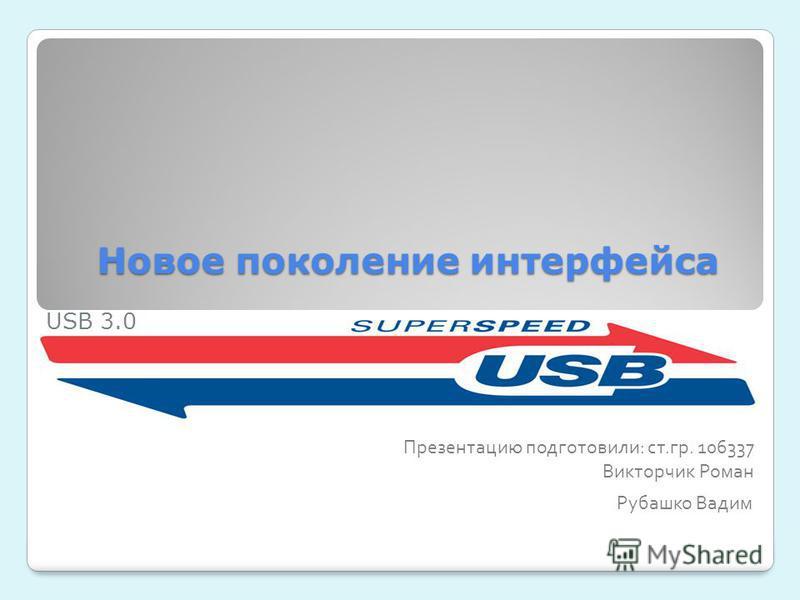 Новое поколение интерфейса Презентацию подготовили: ст.гр. 106337 Викторчик Роман Рубашко Вадим USB 3.0