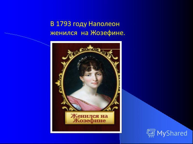 В 1793 году Наполеон женился на Жозефине.