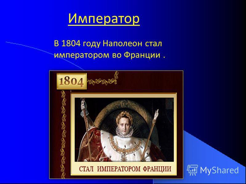 Император В 1804 году Наполеон стал императором во Франции.