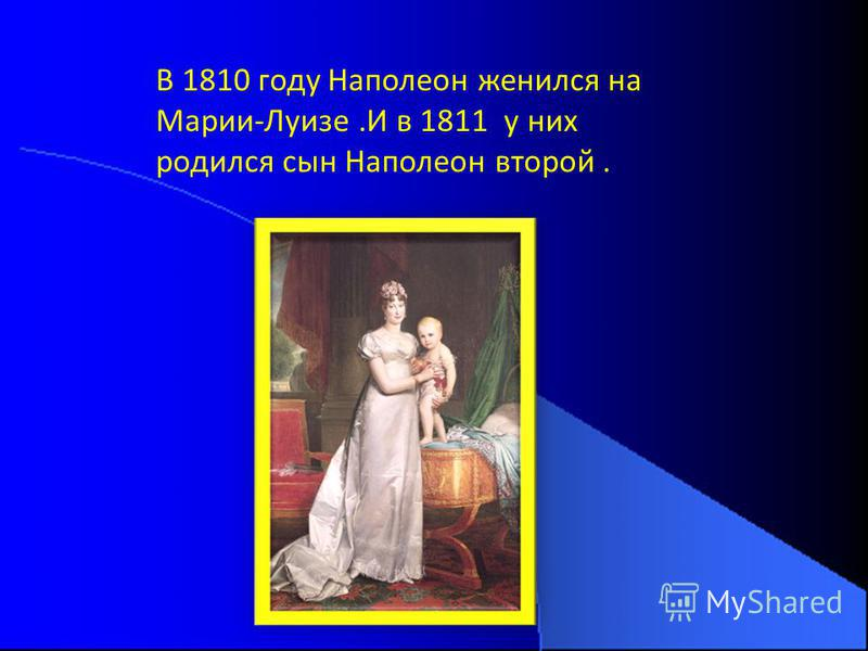 В 1810 году Наполеон женился на Марии-Луизе.И в 1811 у них родился сын Наполеон второй.