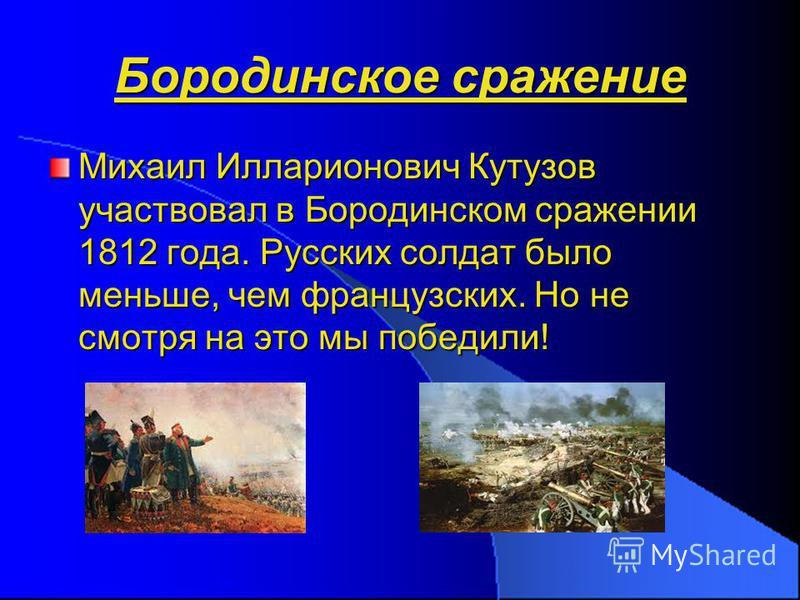 Бородинское сражение Михаил Илларионович Кутузов участвовал в Бородинском сражении 1812 года. Русских солдат было меньше, чем французских. Но не смотря на это мы победили!