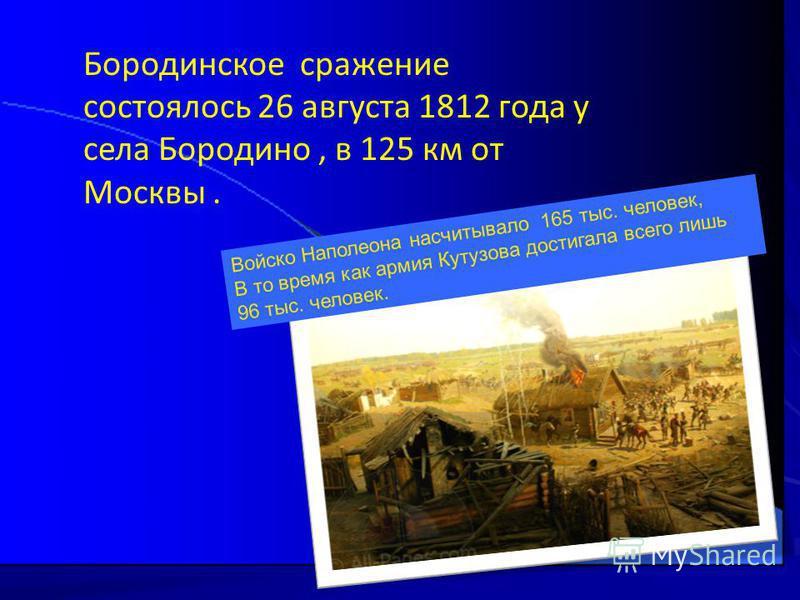 Бородинское сражение состоялось 26 августа 1812 года у села Бородино, в 125 км от Москвы. Войско Наполеона насчитывало 165 тыс. человек, В то время как армия Кутузова достигала всего лишь 96 тыс. человек.