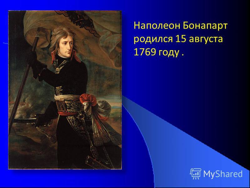 Наполеон Бонапарт родился 15 августа 1769 году.