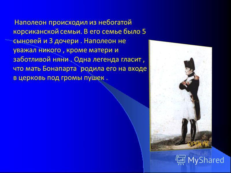Наполеон происходил из небогатой корсиканской семьи. В его семье было 5 сыновей и 3 дочери. Наполеон не уважал никого, кроме матери и заботливой няни. Одна легенда гласит, что мать Бонапарта родила его на входе в церковь под громы пушек.