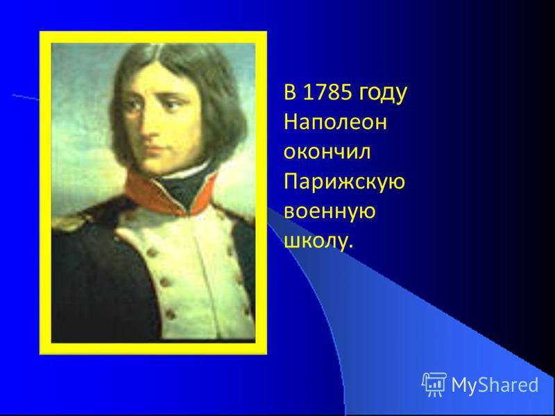 В 1785 году Наполеон окончил Парижскую военную школу.
