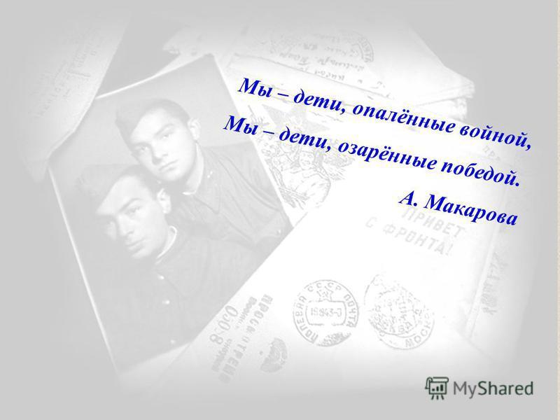 Мы – дети, опалённые войной, Мы – дети, озарённые победой. А. Макарова