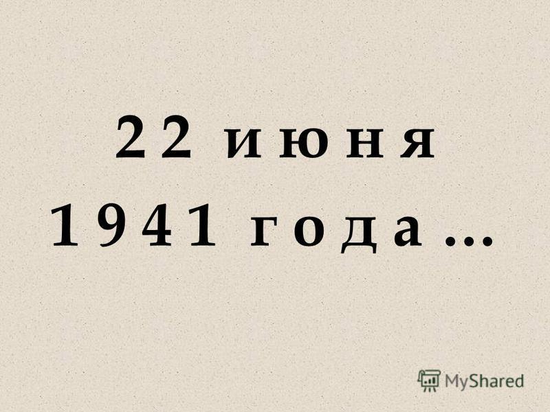 2 2 и ю н я 1 9 4 1 г о д а …