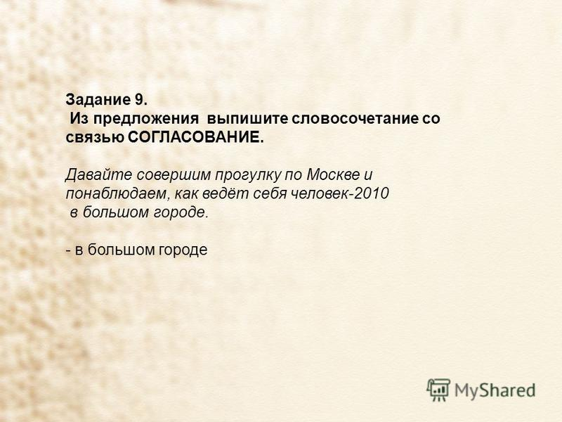 Задание 9. Из предложения выпишите словосочетание со связью СОГЛАСОВАНИЕ. Давайте совершим прогулку по Москве и понаблюдаем, как ведёт себя человек-2010 в большом городе. - в большом городе
