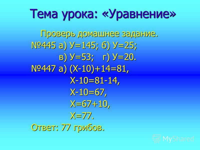 Тема урока: «Уравнение» Проверь домашнее задание. 445 а) У=145; б) У=25; в) У=53; г) У=20. в) У=53; г) У=20. 447 а) (Х-10)+14=81, Х-10=81-14, Х-10=81-14, Х-10=67, Х-10=67, Х=67+10, Х=67+10, Х=77. Х=77. Ответ: 77 грибов.