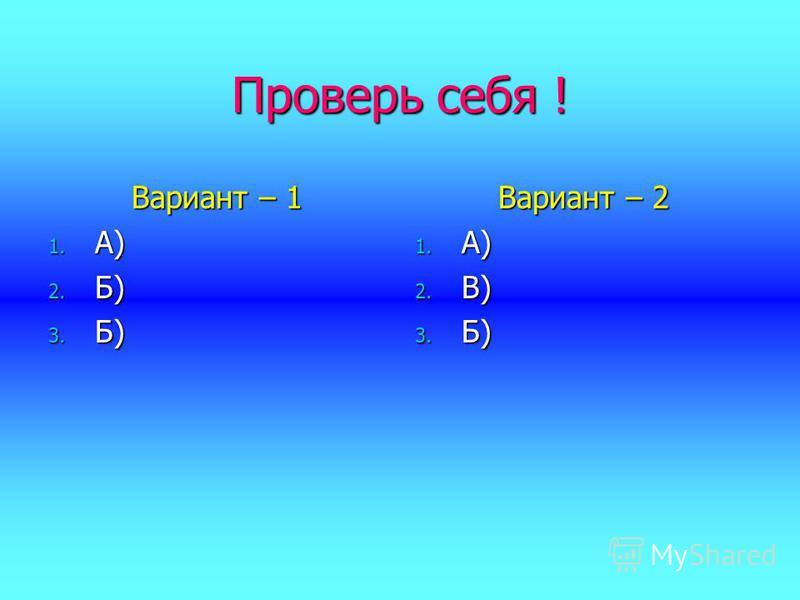 Проверь себя ! Вариант – 1 1. А) 2. Б) 3. Б) Вариант – 2 1. А) 2. В) 3. Б)