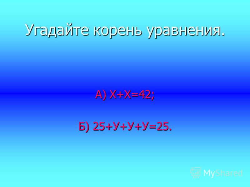 Угадайте корень уравнения. А) Х+Х=42; Б) 25+У+У+У=25.