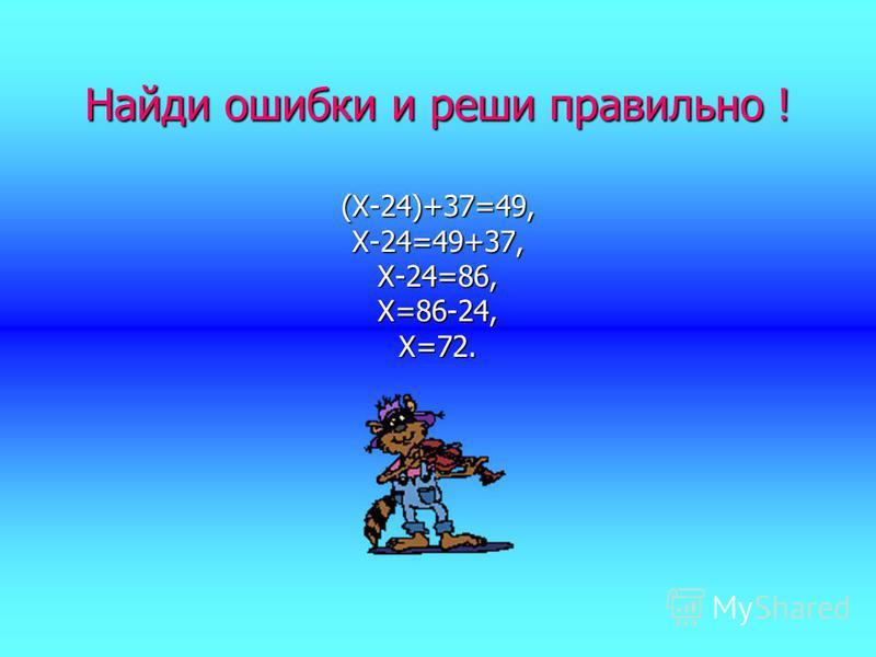 Найди ошибки и реши правильно ! (Х-24)+37=49,Х-24=49+37,Х-24=86,Х=86-24,Х=72.