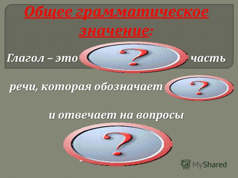 Общее грамматическое значение : Глагол – это самостоятельная часть речи, которая обозначает действие и отвечает на вопросы Что делать ? Что сделать ?