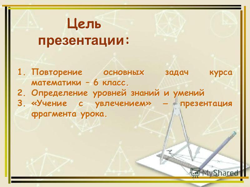 1. Повторение основных задач курса математики – 6 класс. 2. Определение уровней знаний и умений 3.«Учение с увлечением» – презентация фрагмента урока. Цель презентации :