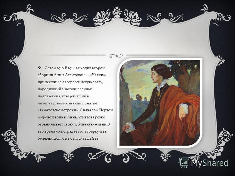 Летом 1910. В 1914 выходит второй сборник Анны Ахматовой « Четки », принесший ей всероссийскую славу, породивший многочисленные подражания, утвердивший в литературном сознании понятие « ахматовской строки ». С началом Первой мировой войны Анна Ахмато