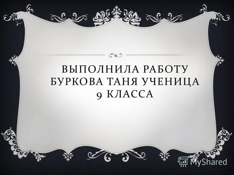 ВЫПОЛНИЛА РАБОТУ БУРКОВА ТАНЯ УЧЕНИЦА 9 КЛАССА