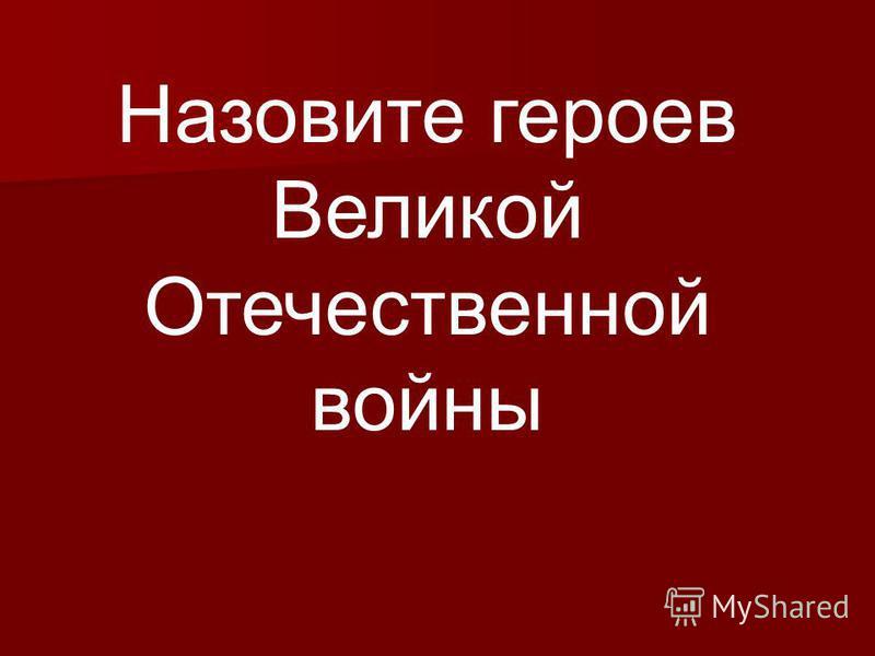 Назовите героев Великой Отечественной войны
