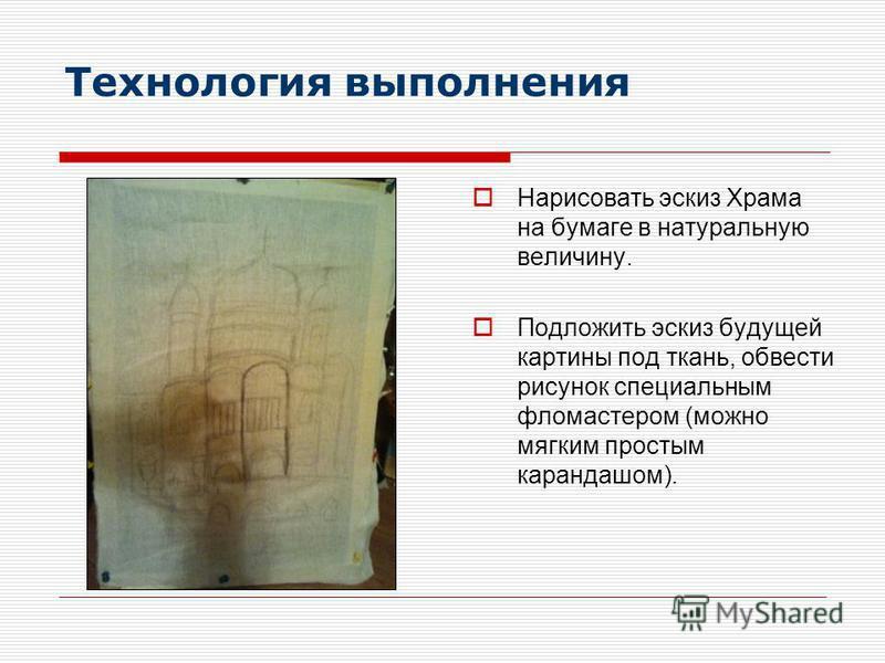 Технология выполнения Нарисовать эскиз Храма на бумаге в натуральную величину. Подложить эскиз будущей картины под ткань, обвести рисунок специальным фломастером (можно мягким простым карандашом).