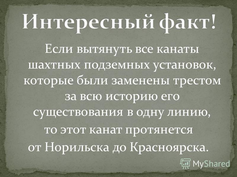 Если вытянуть все канаты шахтных подземных установок, которые были заменены трестом за всю историю его существования в одну линию, то этот канат протянется от Норильска до Красноярска.