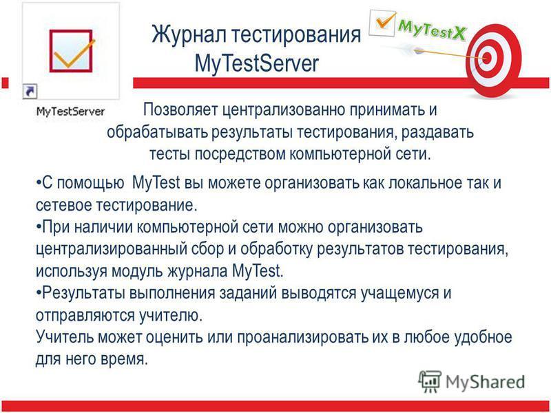 Журнал тестирования MyTestServer Позволяет централизованно принимать и обрабатывать результаты тестирования, раздавать тесты посредством компьютерной сети. С помощью MyTest вы можете организовать как локальное так и сетевое тестирование. При наличии