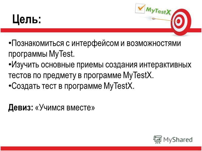 Цель: Познакомиться с интерфейсом и возможностями программы MyTest. Изучить основные приемы создания интерактивных тестов по предмету в программе MyTestX. Создать тест в программе MyTestX. Девиз: «Учимся вместе»