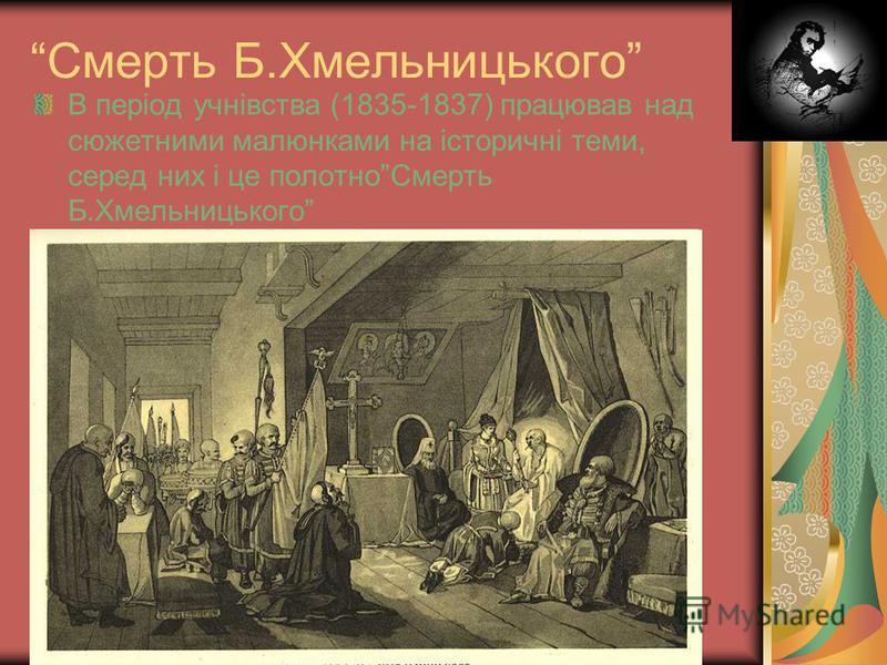 Смерть Б.Хмельницького В період учнівства (1835-1837) працював над сюжетними малюнками на історичні теми, серед них і це полотноСмерть Б.Хмельницького
