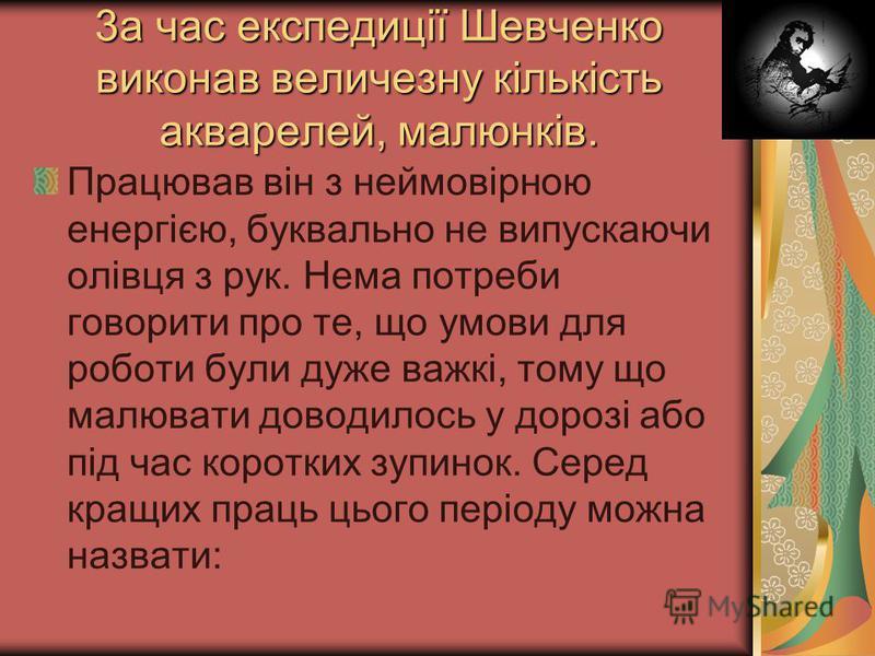 3а час експедиції Шевченко виконав величезну кількість акварелей, малюнків. Працював він з неймовірною енергією, буквально не випускаючи олівця з рук. Нема потреби говорити про те, що умови для роботи були дуже важкі, тому що малювати доводилось у до