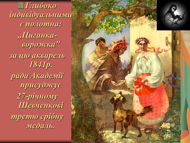 Глибоко індивідуальними є полотна: Циганка- ворожка за цю акварель 1841р. рада Академії присуджує 27-річному Шевченкові третю срібну медаль.